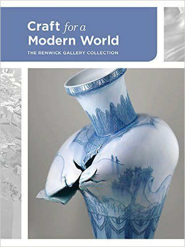 Craft for a Modern World: The Renwick Gallery Collection: Nora Atkinson: 9781907804823: Amazon.com: Books