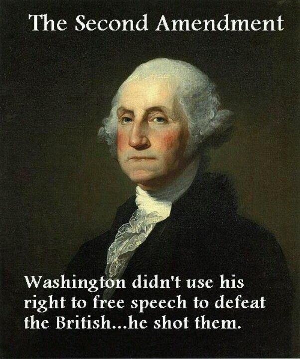 The Second Amendment: Washington didn't use his right to free speech to defeat the British... he shot them.