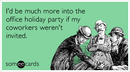 I D Be Much More Into The Office Holiday Party If My Coworkers Weren T Invited Ecards Funny Sarcasm Ecards Funny Office Holiday Party