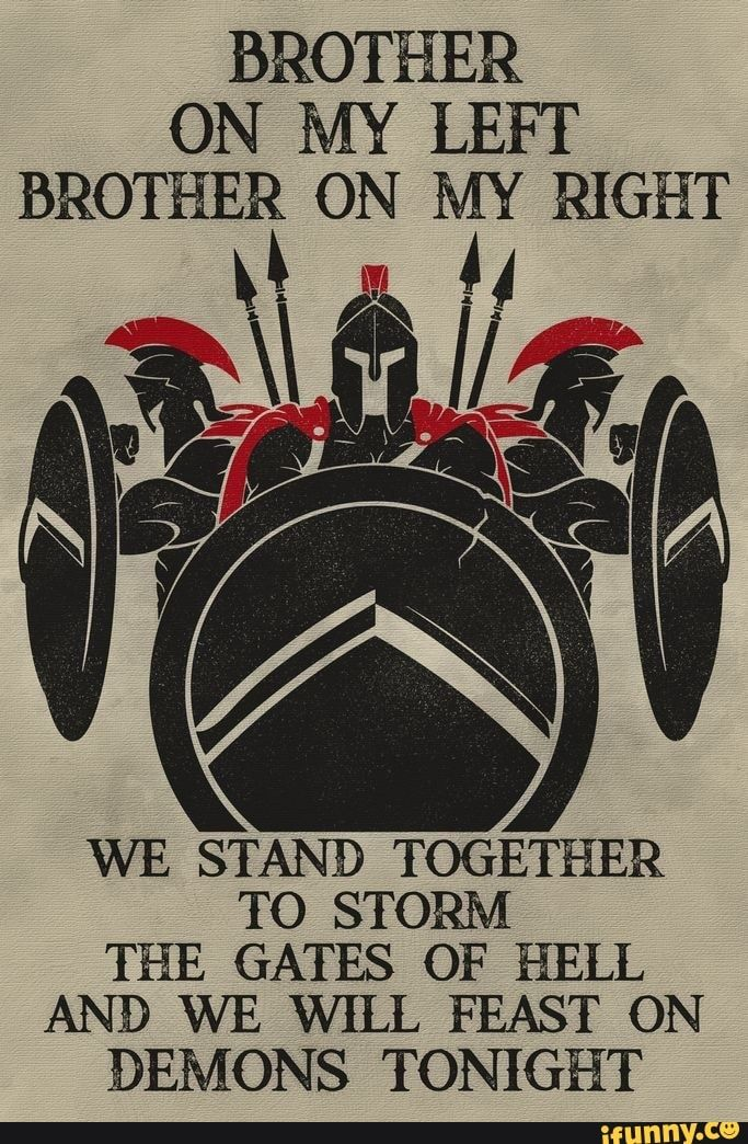 """BROTHER ON MY LEFT BROTHER ON MY RIGHT %%"""" WE STAND TOGETHER TO STORM THE GATES OF HELL AND WE WILL FEAST ON DEMONS TONIGHT - )"""