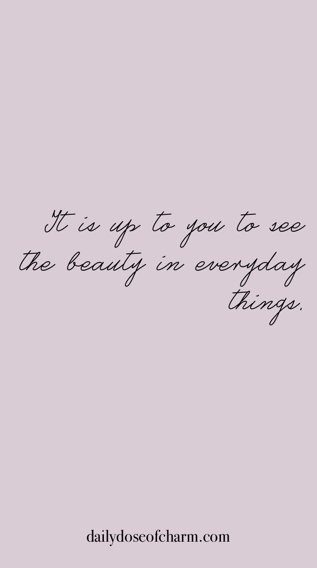 It Is Up To You See The Beauty In Everyday Things Daily Dose Of Charm Sunday Quotes