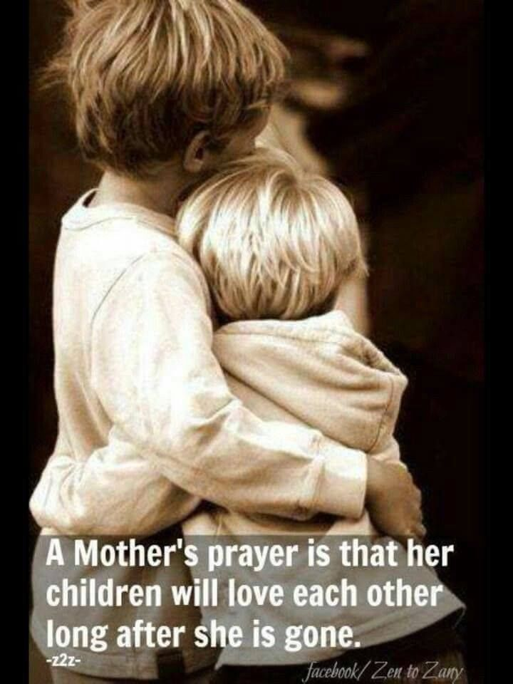 A Mother's Prayer Is That Her Children Will Love Each Other Long After She Is Gone