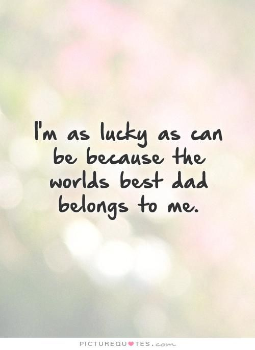 I'm As Lucky As Can Be Because The Worlds Best Dad Belongs To Me Beauteous Worlds Best Quotes