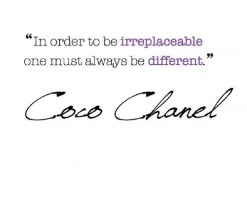 """""""In order to be irreplaceable one must always be different."""" ~ Coco Chanel"""