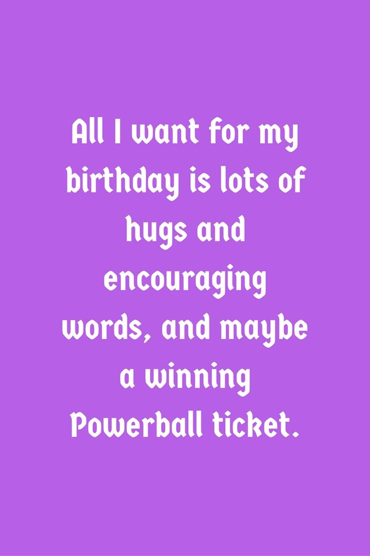 All I Want For My Birthday Is Lots Of Hugs And Encouraging Words And Maybe A Winning Powerball Ticket Birthday Quotes Funny Birthday Humor Me Quotes