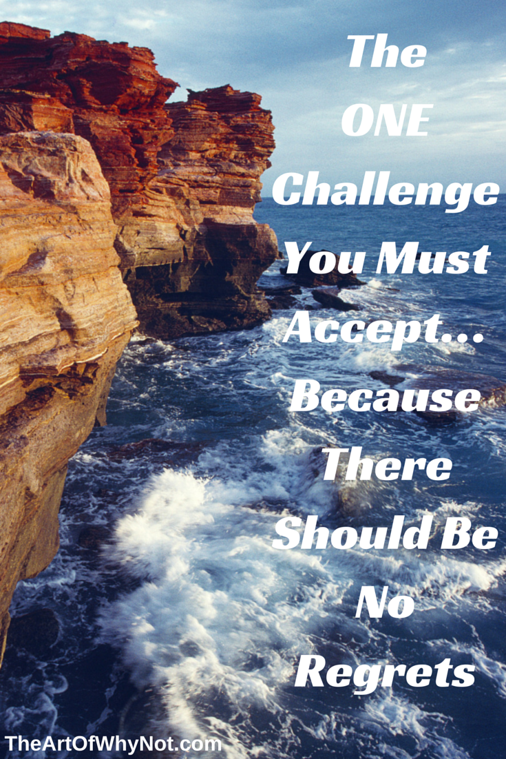 If you accept only ONE challenge, make it THIS one…because there should be no regrets...