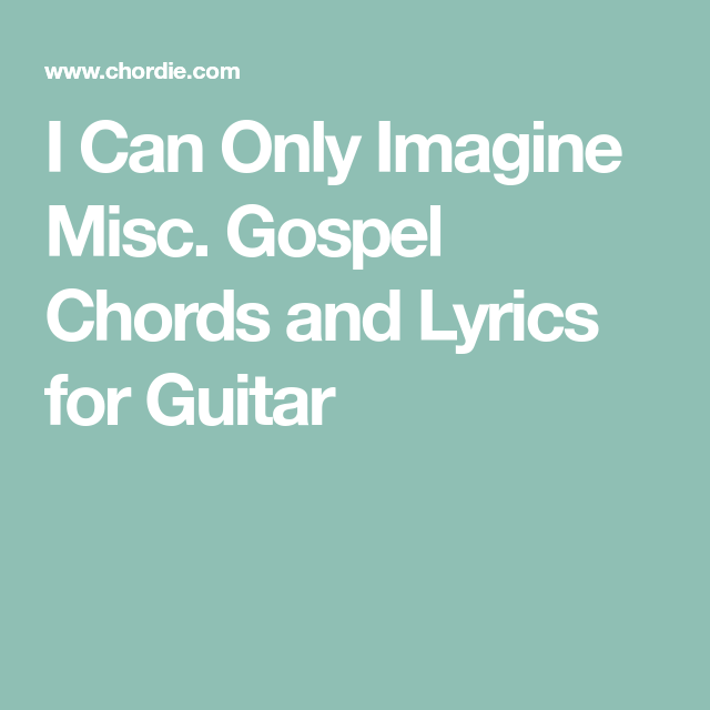 I Can Only Imagine Misc. Gospel Chords and Lyrics for Guitar ...