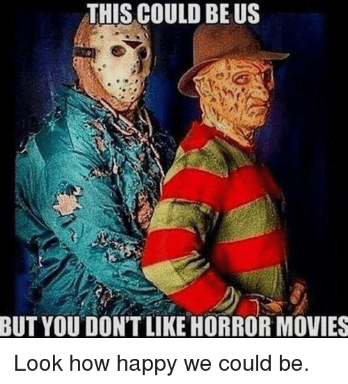 Memes Movies And Happy This Could Be Us But You Don T Like Horror Movies Look How Happy We Could Funny Horror Horror Movies Memes Halloween Memes