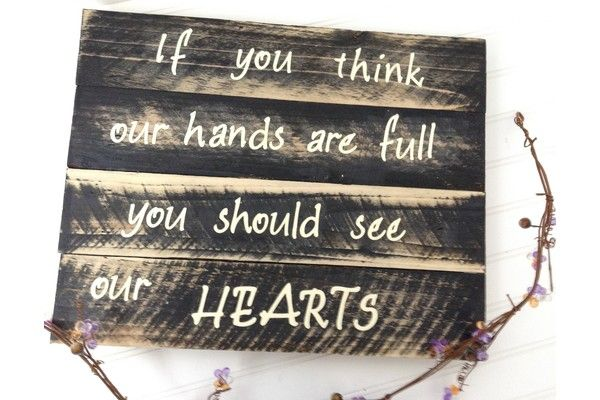 If you think our hands are full, you should see our hearts