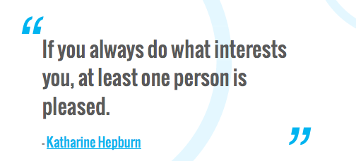 If you always do what interests you, at least one person is pleased,  — Katharine Hepburn