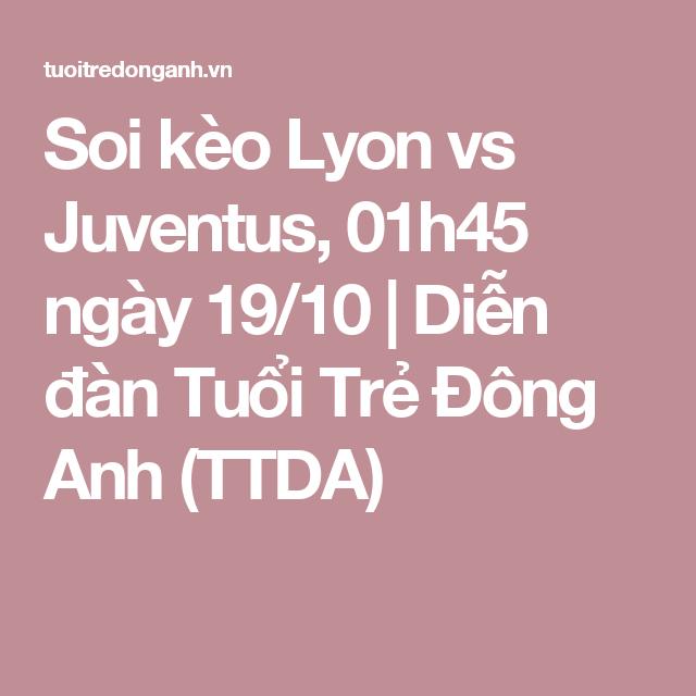 Soi kèo Lyon vs Juventus, 01h45 ngày 19/10   Diễn đàn Tuổi Trẻ Đông Anh (TTDA)