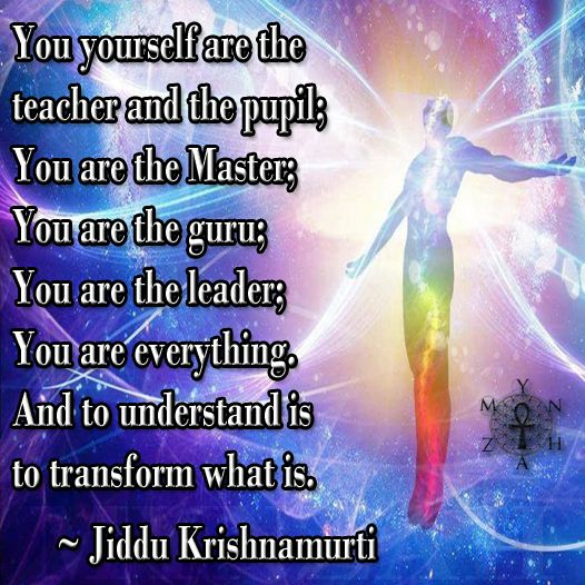 """You yourself are the teacher and the pupil; You are the Master; You are the guru; You are the leader; you are everything. And to understand is to transform what is."" ~ Jiddu Krishnamurti"