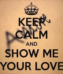 Keep calm and show me your love.