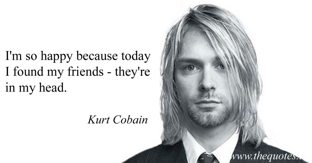 I'm so happy because today I found my friends – they're in my head – Kurt Cobain