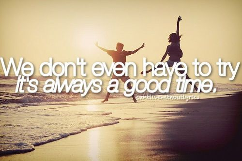 """""""We Don't Even Have To Try. It's Always A Good Time."""""""