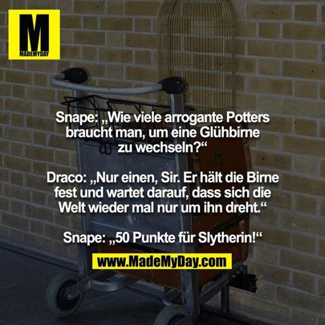 """Snape: """"Wie viele arrogante Potters braucht man, um eine Glühbirne zu wechseln?""""  Draco: """"Nur einen, Sir. Er hält die Birne fest und wartet darauf, dass sich die Welt wieder mal nur um ihn dreht.""""  Snape: """"50 Punkte für Slytherin!"""""""