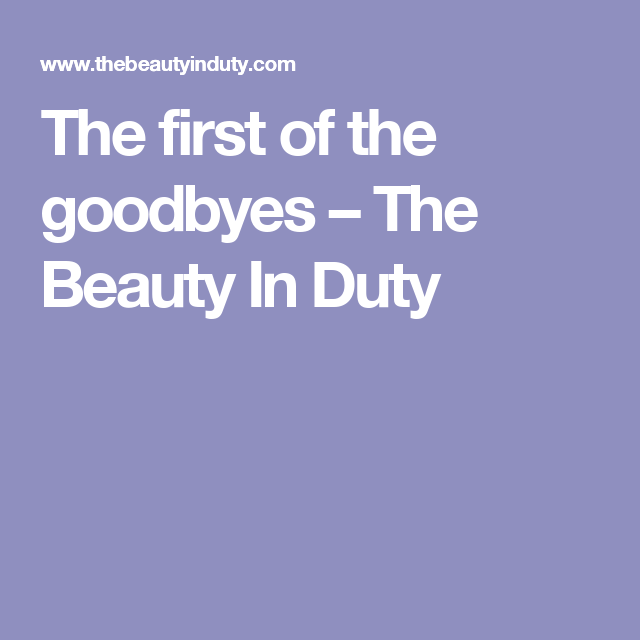 The first of the goodbyes – The Beauty In Duty