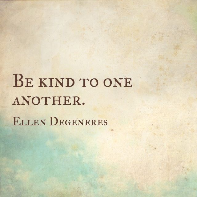 Quotes About Uplifting One Another: Be Kind To One Another. — Ellen Degeneres