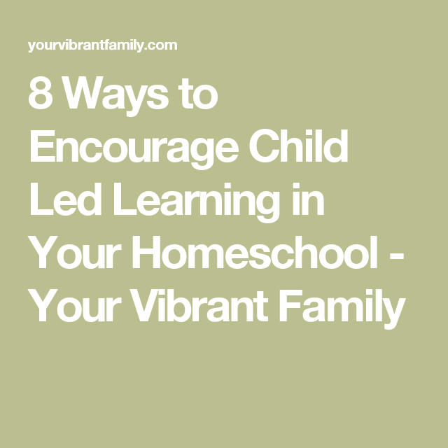 8 Ways to Encourage Child Led Learning in Your Homeschool - Your Vibrant Family