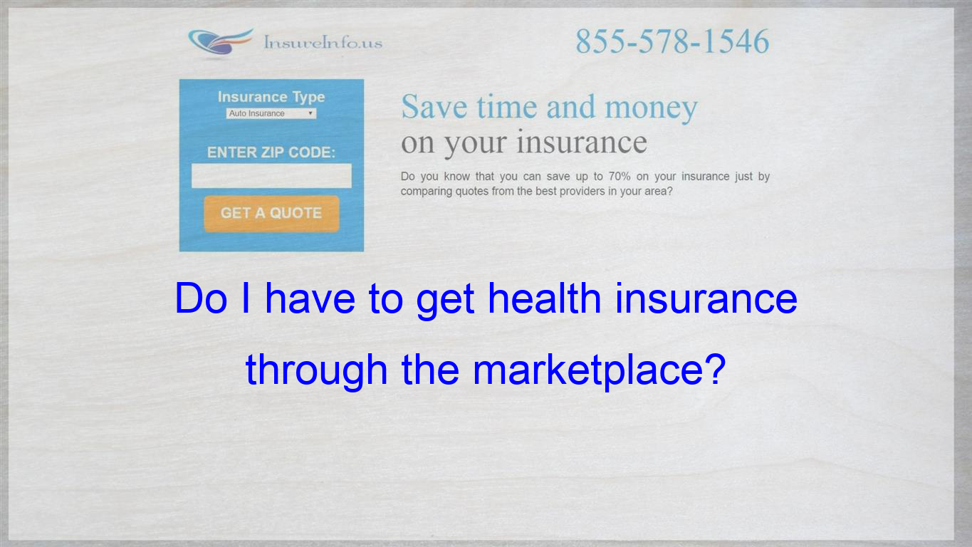 Do I have to get health insurance through the marketplace ...