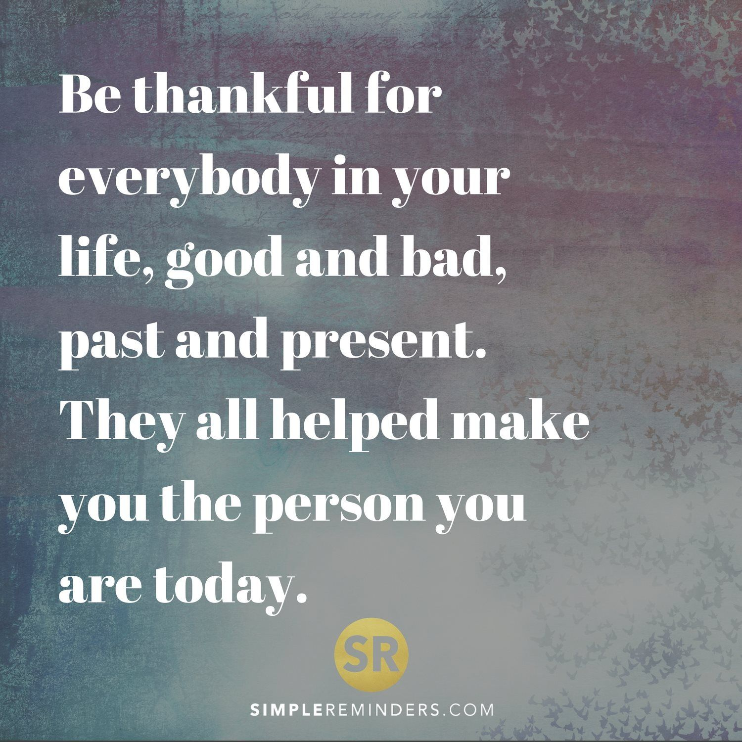 Be Thankful For Everybody In Your Life Good And Bad Past And Present They All Helped Make You The Person You Are To Bad Quotes Work Quotes Quotes To Live By