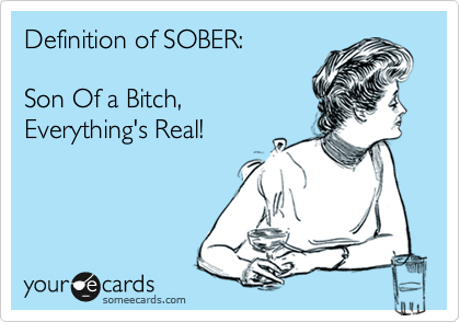 Definition of SOBER: Son Of a Bitch, Everything's Real!