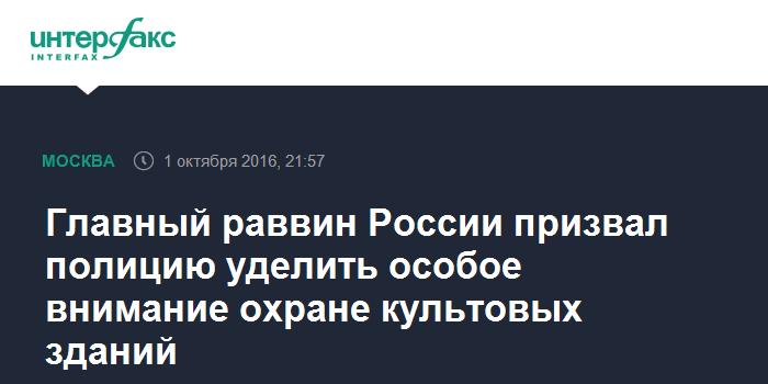 Главный раввин России призвал полицию уделить особое внимание охране культовых зданий - Интерфакс