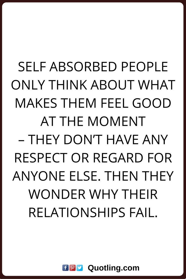 selfish quotes Self absorbed people only think about what makes them feel good at the moment – they don t have any respect or regard for anyone else