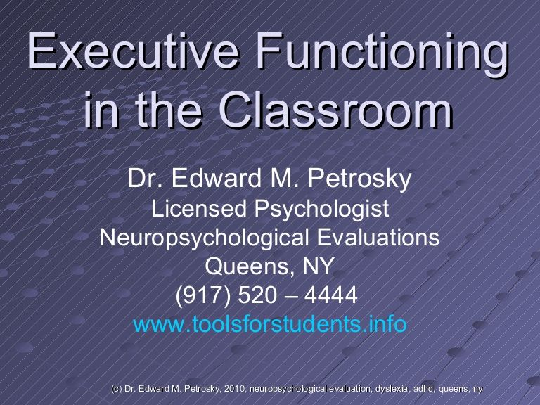 Executive Functioning  in the Classroom Dr. Edward M. Petrosky Licensed Psychologist Neuropsychological Evaluations Queens, NY (917) 520 – 4444  www.toolsforst…