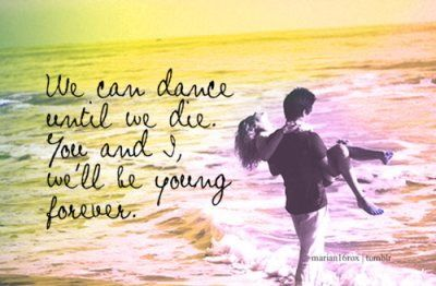 We Can Dance Until We Die You And I We Ll Be Young Forever Song Quotes Dance Quotes Lovers Quotes