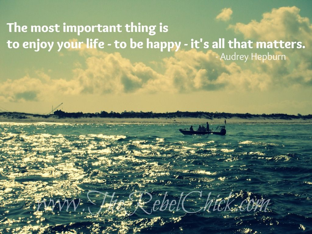 The Most Important Thing Is To Enjoy Your Life To Be Happy It S