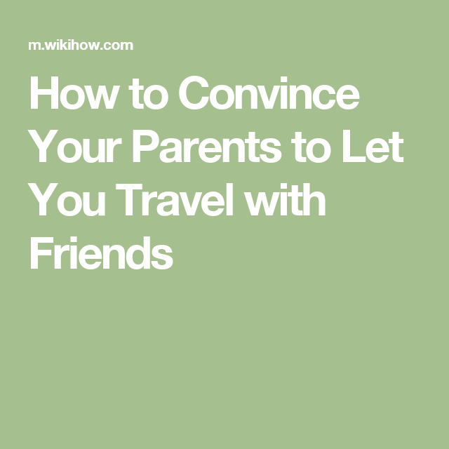 How To Convince Your Parents To Let You Travel With Friends Travel Friends Traveling By Yourself Travel Fun
