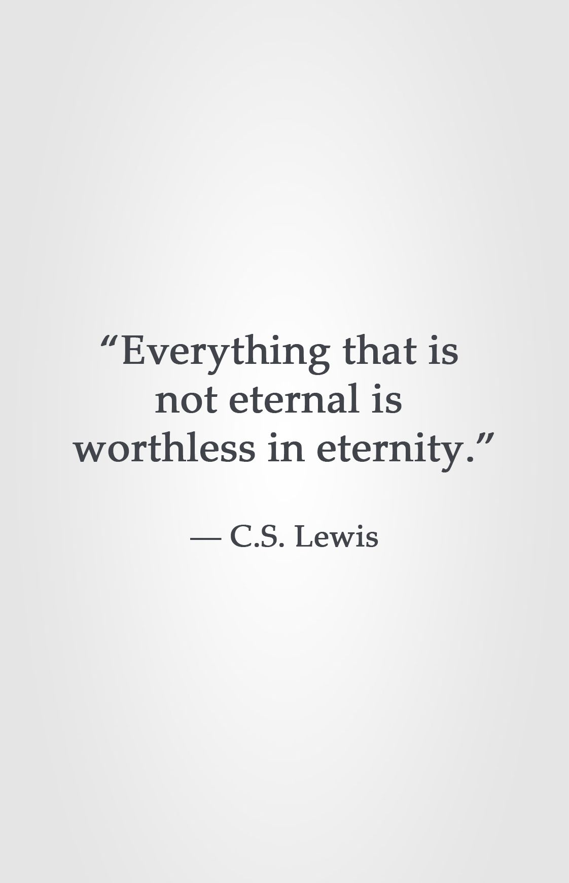 """everything that is not eternal is worthless in eternity """" ― c s"""