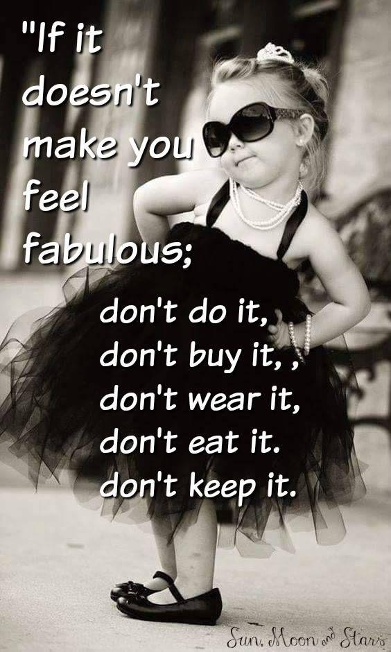 if it doesn t make you feel fabulous don t do it don t buy it don