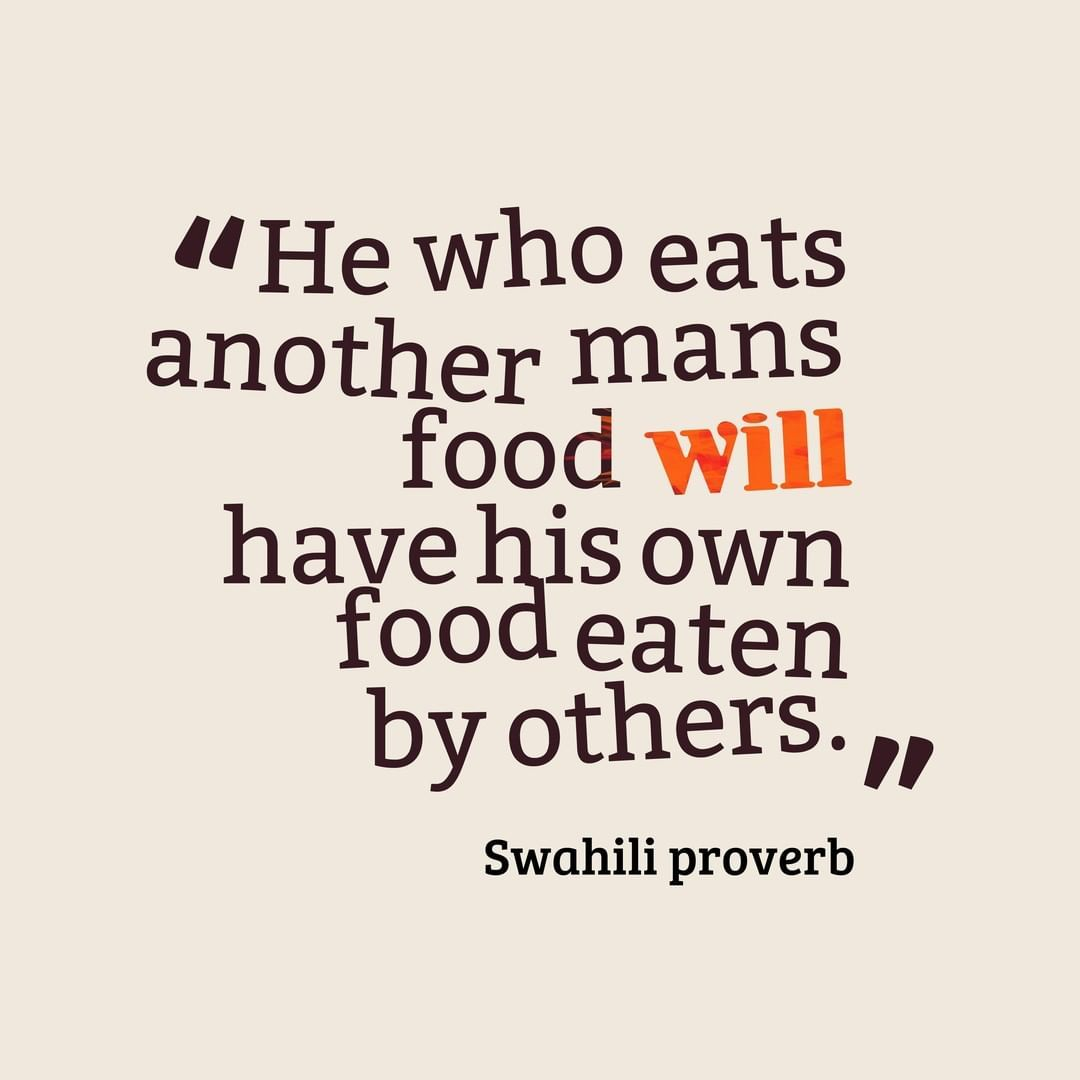 He Who Eats Another Mans Food Will Have His Own Food Eaten By Others By Swahili Proverb Rcc He Who Eats Another Man Man Food Good Company Quotes Food Quotes