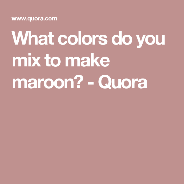 What Colors Do You Mix To Make Maroon Quora This Week Color