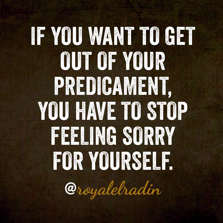 If You Want To Get Out Of Your Predicament You Have To Stop Feeling