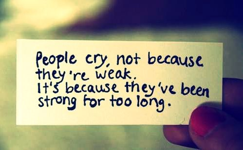 People cry, not because they're weak. It's because they've been