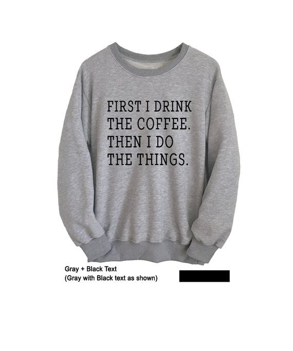 4e9cdb464 First I drink coffee then I do the things Funny Sweatshirt Unisex Shirts  Coffee Sweatshirt Crewneck Sweaters Mens Womens Jumper Graphic Tee |  Outfits ...