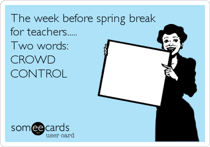 The Week Before Spring Break For Teachers Two Words Crowd Control Teacher Humor Teaching Quotes Teaching Humor