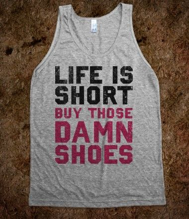 Life is Short Buy The Damn Shoes. This tank describes me perfectly. Haha! :)