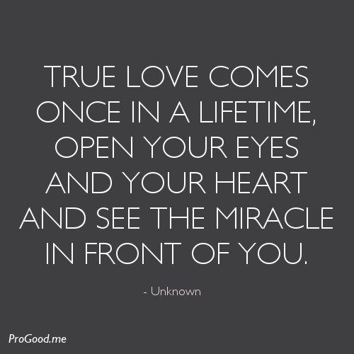 True Love Comes Once In A Lifetime Open Your Eyes And Your Heart