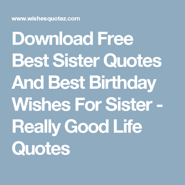 Download Free Best Sister Quotes And Best Birthday Wishes For Sister Really Good Life Qu Happy Birthday Wishes Quotes Birthday Wishes Quotes Good Life Quotes