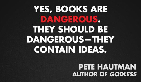 Yes, books are dangerous. They should be dangerous - they contain ideas.