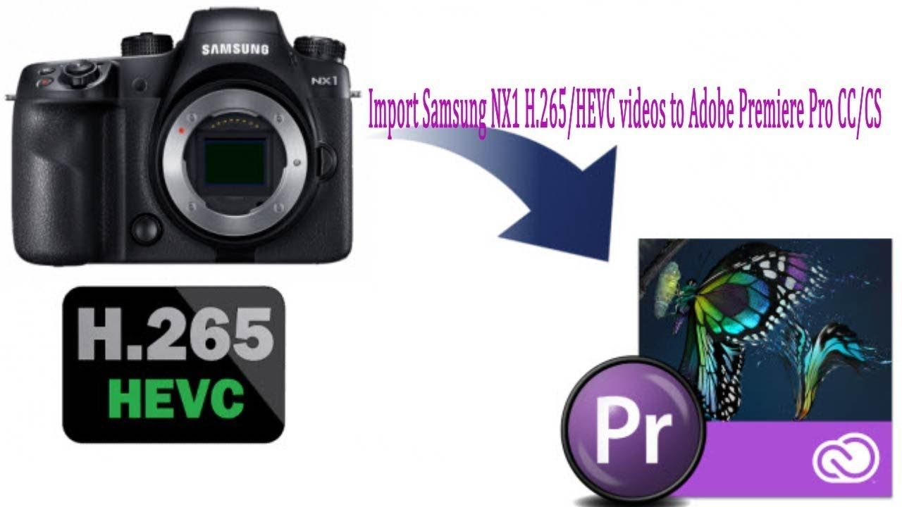 Import Samsung NX1 H 265 HEVC videos to Adobe Premiere Pro