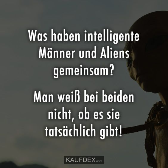 Was haben intelligente Männer und Aliens gemeinsam? Man weiß bei beiden nicht, ob es sie tatsächlich gibt!