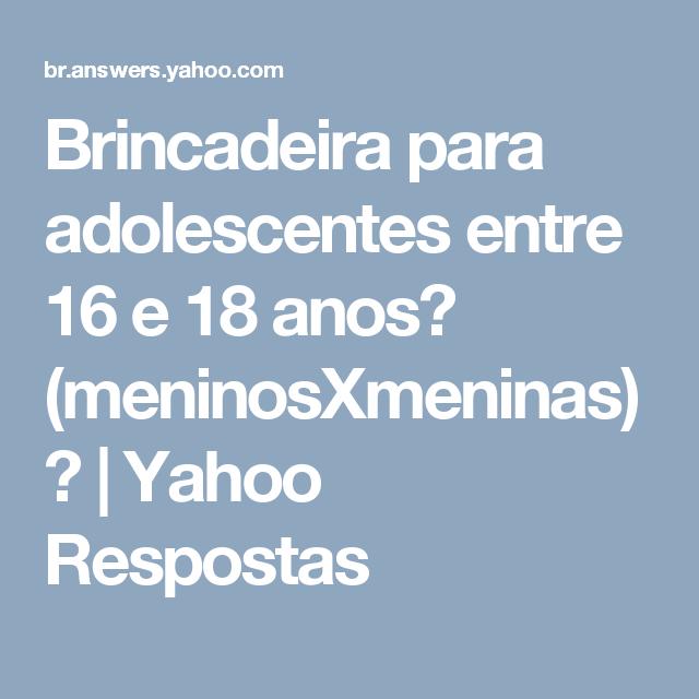 Brincadeira para adolescentes entre 16 e 18 anos? (meninosXmeninas)? | Yahoo Respostas