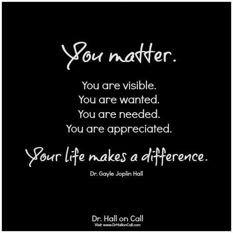 You Matter You Are Visible You Are Wanted You Are Needed You Are Appreciated Your Life Makes A Diffe You Matter Quotes Matter Quotes Encouragement Quotes