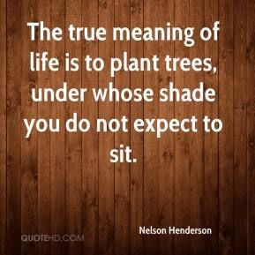 nelson-henderson-quote-the-true-meaning-of-life-is-to-plant-trees.jpg 289×289 pikseliä