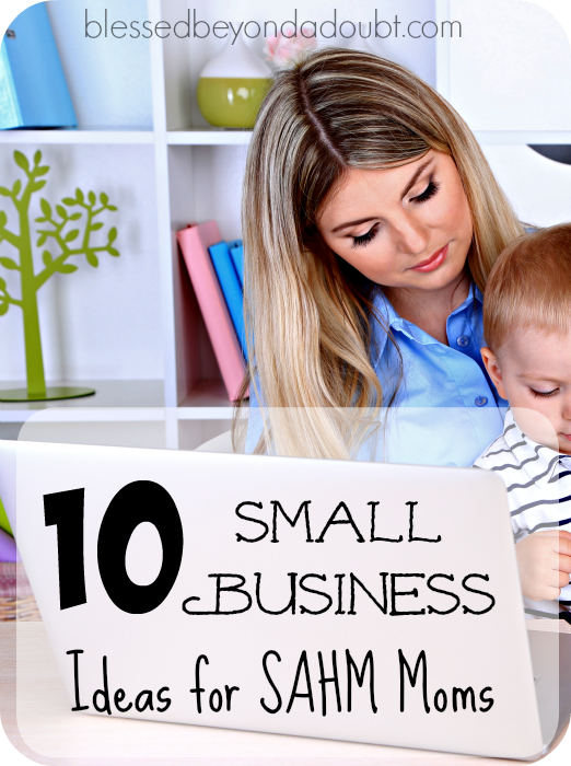 10 Small Business Ideas For The Stay At Home Mom Blessed Beyond A Doubt Small Business Home Based Business Start Online Business